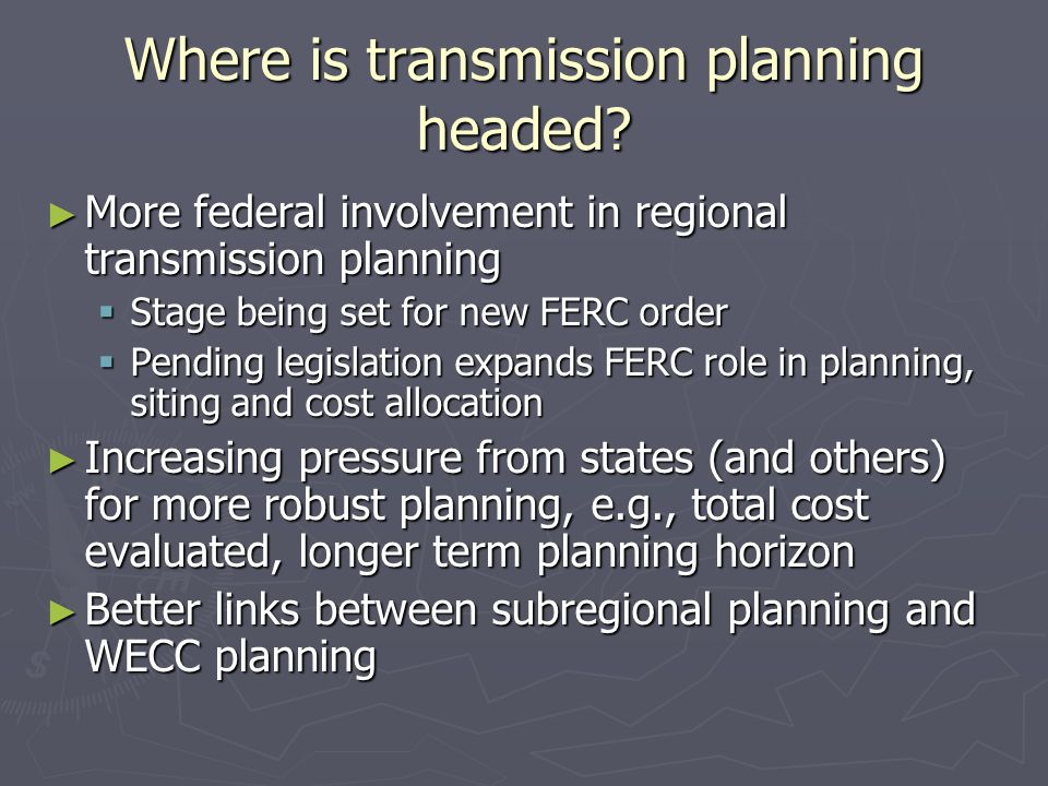 Where is transmission planning headed? ► More federal involvement in regional transmission planning  Stage being set for new FERC order  Pending leg