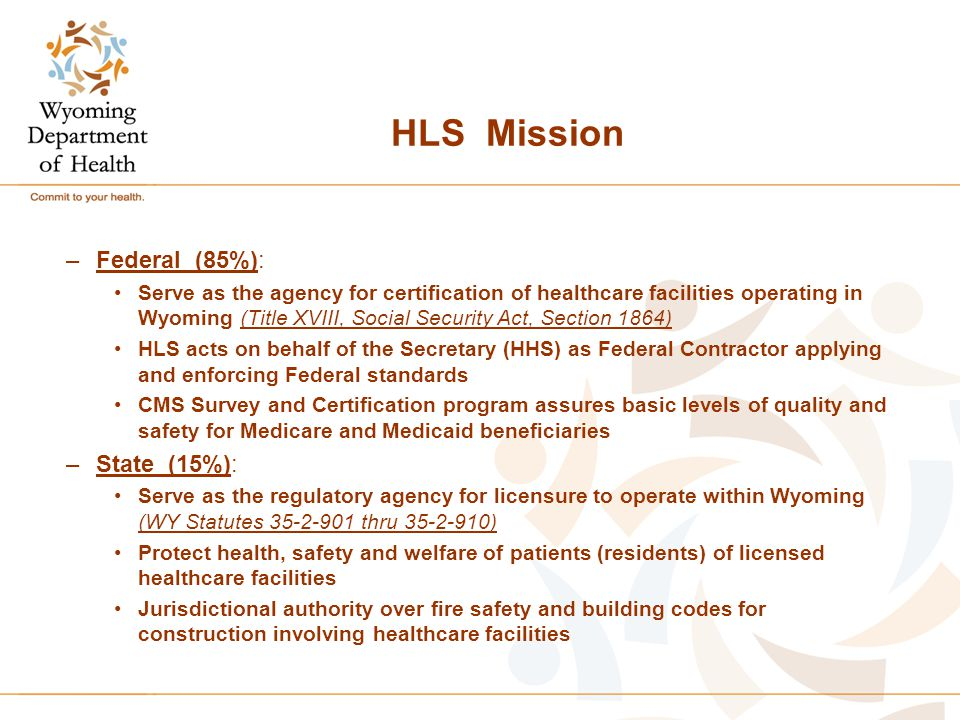 HLS Mission –Federal (85%): Serve as the agency for certification of healthcare facilities operating in Wyoming (Title XVIII, Social Security Act, Sec