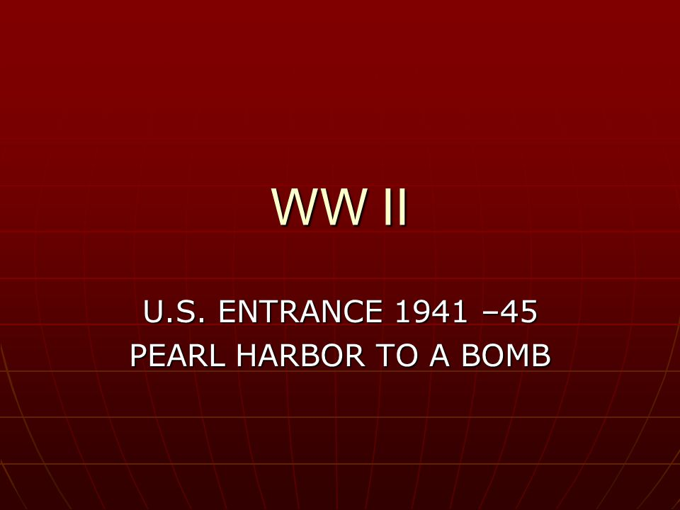 WW II U.S. ENTRANCE 1941 –45 PEARL HARBOR TO A BOMB