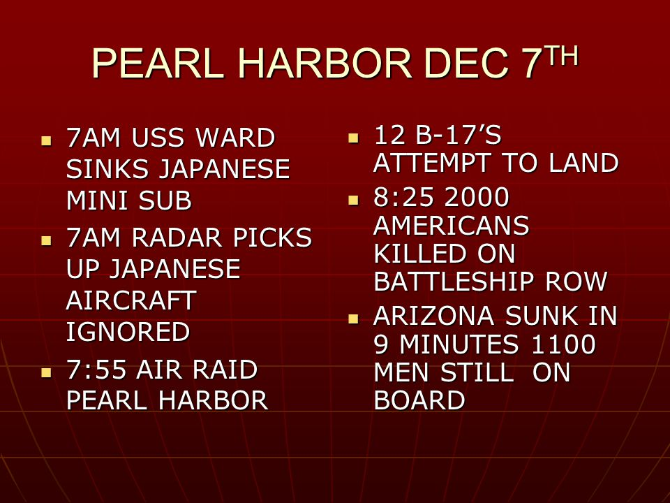 PEARL HARBOR DEC 7 TH 7AM USS WARD SINKS JAPANESE MINI SUB 7AM USS WARD SINKS JAPANESE MINI SUB 7AM RADAR PICKS UP JAPANESE AIRCRAFT IGNORED 7AM RADAR PICKS UP JAPANESE AIRCRAFT IGNORED 7:55 AIR RAID PEARL HARBOR 7:55 AIR RAID PEARL HARBOR 12 B-17'S ATTEMPT TO LAND 12 B-17'S ATTEMPT TO LAND 8:25 2000 AMERICANS KILLED ON BATTLESHIP ROW 8:25 2000 AMERICANS KILLED ON BATTLESHIP ROW ARIZONA SUNK IN 9 MINUTES 1100 MEN STILL ON BOARD ARIZONA SUNK IN 9 MINUTES 1100 MEN STILL ON BOARD