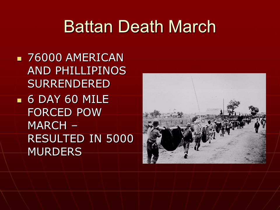 Battan Death March 76000 AMERICAN AND PHILLIPINOS SURRENDERED 76000 AMERICAN AND PHILLIPINOS SURRENDERED 6 DAY 60 MILE FORCED POW MARCH – RESULTED IN