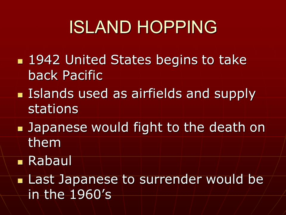 ISLAND HOPPING 1942 United States begins to take back Pacific 1942 United States begins to take back Pacific Islands used as airfields and supply stat