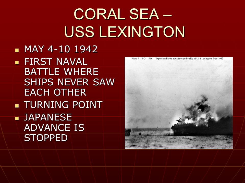CORAL SEA – USS LEXINGTON MAY 4-10 1942 MAY 4-10 1942 FIRST NAVAL BATTLE WHERE SHIPS NEVER SAW EACH OTHER FIRST NAVAL BATTLE WHERE SHIPS NEVER SAW EAC