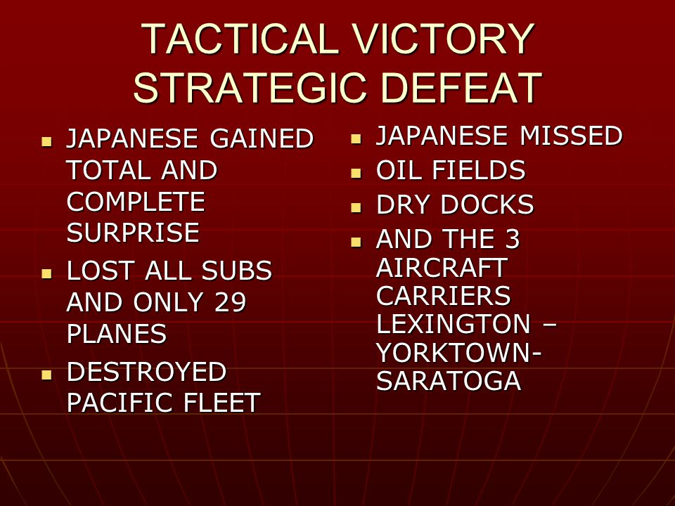 TACTICAL VICTORY STRATEGIC DEFEAT JAPANESE GAINED TOTAL AND COMPLETE SURPRISE JAPANESE GAINED TOTAL AND COMPLETE SURPRISE LOST ALL SUBS AND ONLY 29 PLANES LOST ALL SUBS AND ONLY 29 PLANES DESTROYED PACIFIC FLEET DESTROYED PACIFIC FLEET JAPANESE MISSED JAPANESE MISSED OIL FIELDS OIL FIELDS DRY DOCKS DRY DOCKS AND THE 3 AIRCRAFT CARRIERS LEXINGTON – YORKTOWN- SARATOGA AND THE 3 AIRCRAFT CARRIERS LEXINGTON – YORKTOWN- SARATOGA