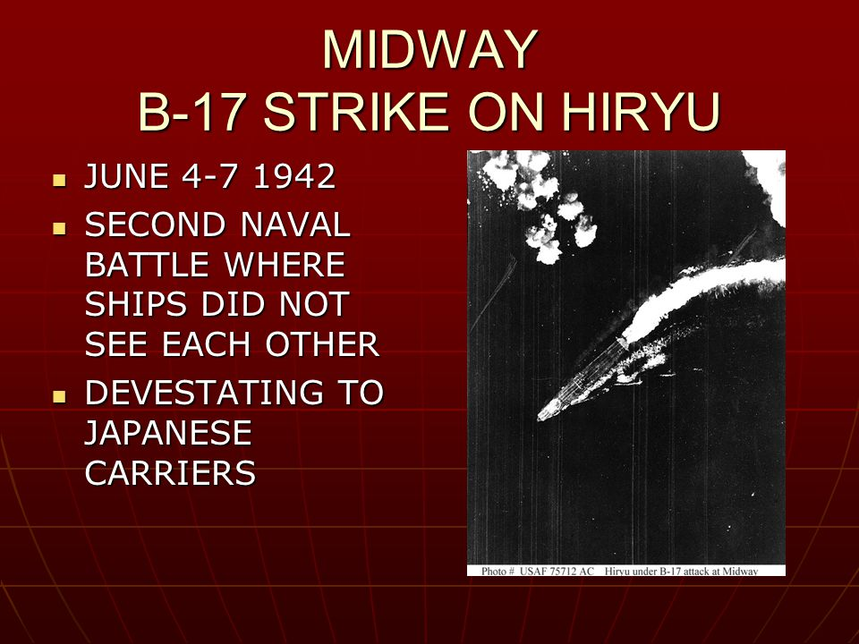 MIDWAY B-17 STRIKE ON HIRYU JUNE 4-7 1942 JUNE 4-7 1942 SECOND NAVAL BATTLE WHERE SHIPS DID NOT SEE EACH OTHER SECOND NAVAL BATTLE WHERE SHIPS DID NOT