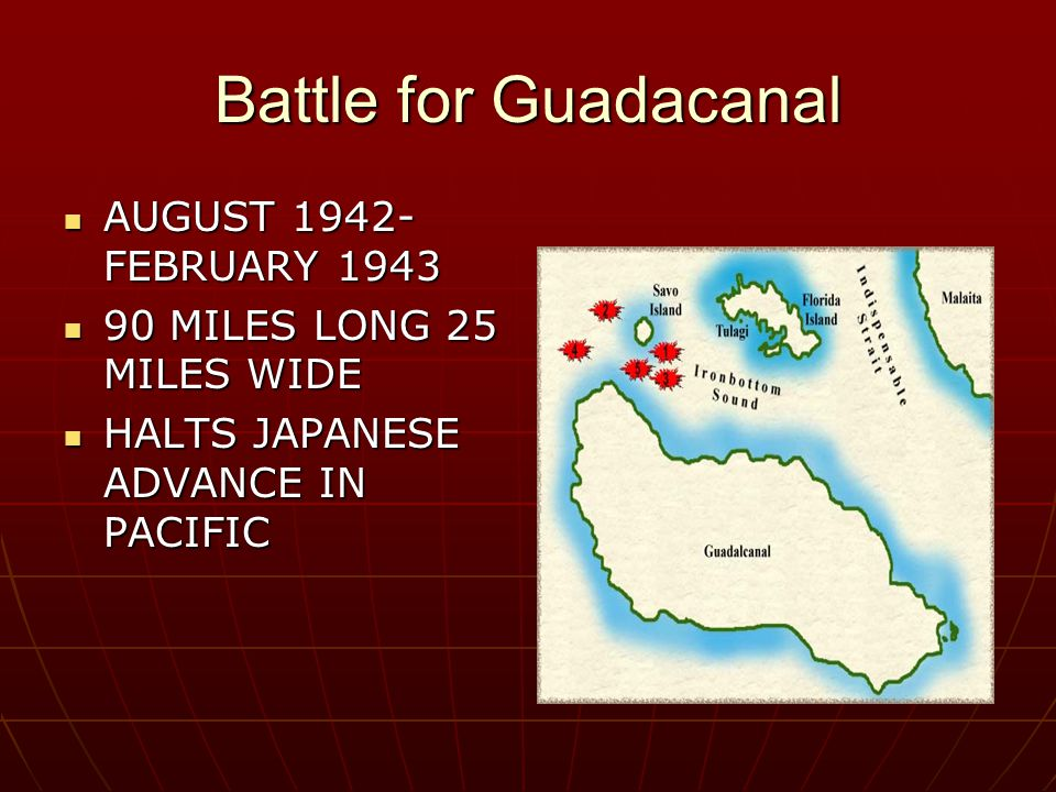 Battle for Guadacanal AUGUST 1942- FEBRUARY 1943 AUGUST 1942- FEBRUARY 1943 90 MILES LONG 25 MILES WIDE 90 MILES LONG 25 MILES WIDE HALTS JAPANESE ADVANCE IN PACIFIC HALTS JAPANESE ADVANCE IN PACIFIC