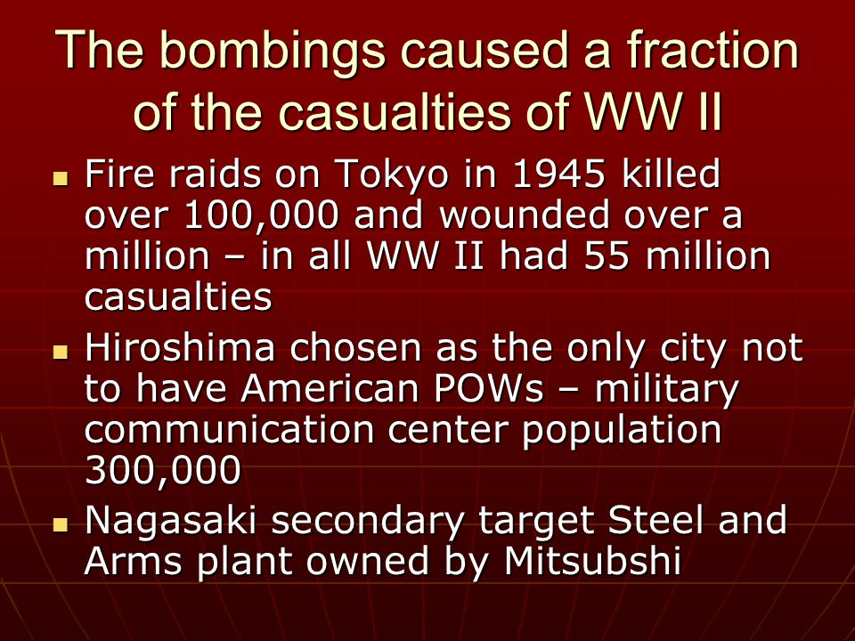 The bombings caused a fraction of the casualties of WW II Fire raids on Tokyo in 1945 killed over 100,000 and wounded over a million – in all WW II had 55 million casualties Fire raids on Tokyo in 1945 killed over 100,000 and wounded over a million – in all WW II had 55 million casualties Hiroshima chosen as the only city not to have American POWs – military communication center population 300,000 Hiroshima chosen as the only city not to have American POWs – military communication center population 300,000 Nagasaki secondary target Steel and Arms plant owned by Mitsubshi Nagasaki secondary target Steel and Arms plant owned by Mitsubshi
