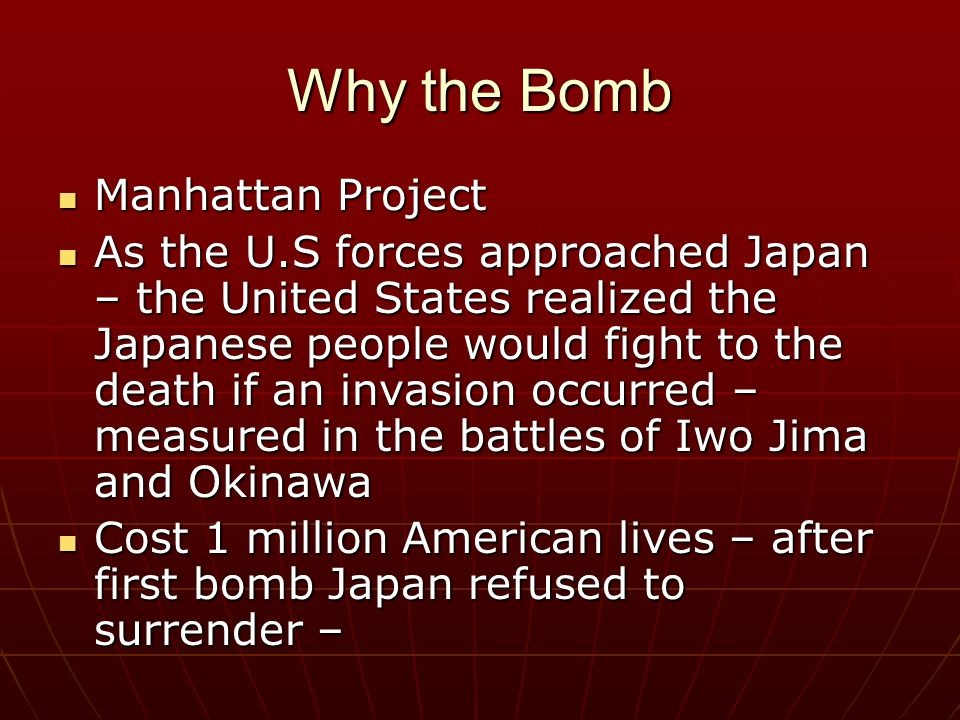 Why the Bomb Manhattan Project Manhattan Project As the U.S forces approached Japan – the United States realized the Japanese people would fight to the death if an invasion occurred – measured in the battles of Iwo Jima and Okinawa As the U.S forces approached Japan – the United States realized the Japanese people would fight to the death if an invasion occurred – measured in the battles of Iwo Jima and Okinawa Cost 1 million American lives – after first bomb Japan refused to surrender – Cost 1 million American lives – after first bomb Japan refused to surrender –