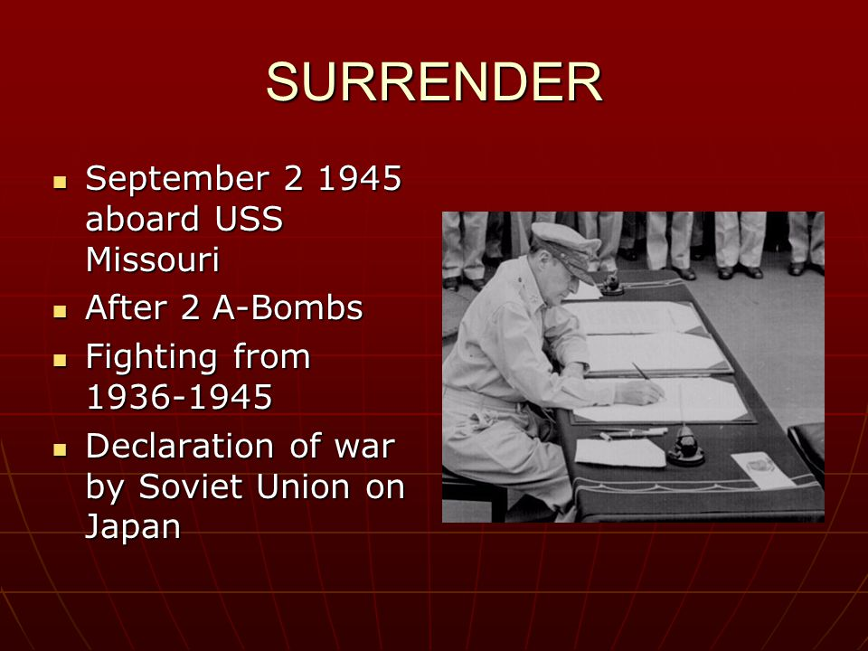 SURRENDER September 2 1945 aboard USS Missouri September 2 1945 aboard USS Missouri After 2 A-Bombs After 2 A-Bombs Fighting from 1936-1945 Fighting from 1936-1945 Declaration of war by Soviet Union on Japan Declaration of war by Soviet Union on Japan
