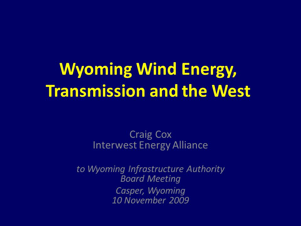 Wyoming Wind Energy, Transmission and the West Craig Cox Interwest Energy Alliance to Wyoming Infrastructure Authority Board Meeting Casper, Wyoming 1