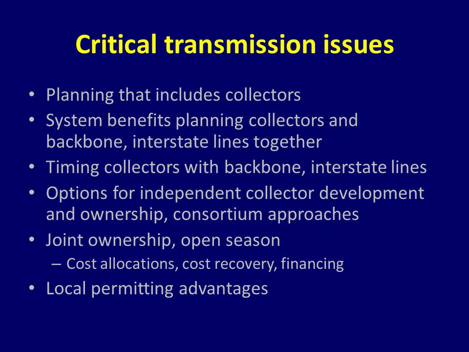 Critical transmission issues Planning that includes collectors System benefits planning collectors and backbone, interstate lines together Timing coll