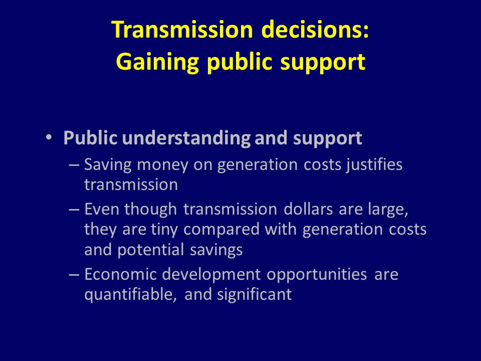 Transmission decisions: Gaining public support Public understanding and support – Saving money on generation costs justifies transmission – Even thoug
