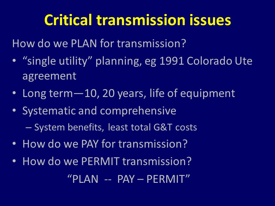 "Critical transmission issues How do we PLAN for transmission? ""single utility"" planning, eg 1991 Colorado Ute agreement Long term—10, 20 years, life o"
