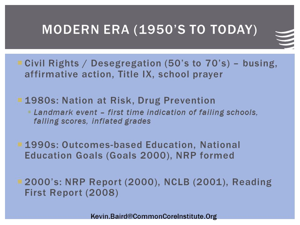 Kevin.Baird@CommonCoreInstitute.Org  Civil Rights / Desegregation (50's to 70's) – busing, affirmative action, Title IX, school prayer  1980s: Nation at Risk, Drug Prevention  Landmark event – first time indication of failing schools, falling scores, inflated grades  1990s: Outcomes-based Education, National Education Goals (Goals 2000), NRP formed  2000's: NRP Report (2000), NCLB (2001), Reading First Report (2008) MODERN ERA (1950'S TO TODAY)