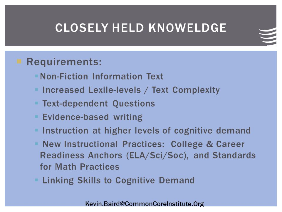 Kevin.Baird@CommonCoreInstitute.Org  Requirements:  Non-Fiction Information Text  Increased Lexile-levels / Text Complexity  Text-dependent Questions  Evidence-based writing  Instruction at higher levels of cognitive demand  New Instructional Practices: College & Career Readiness Anchors (ELA/Sci/Soc), and Standards for Math Practices  Linking Skills to Cognitive Demand CLOSELY HELD KNOWELDGE