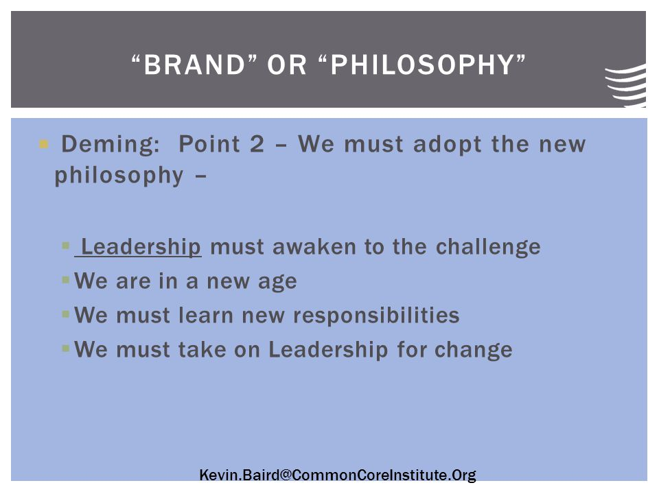  Deming: Point 2 – We must adopt the new philosophy –  Leadership must awaken to the challenge  We are in a new age  We must learn new responsibilities  We must take on Leadership for change BRAND OR PHILOSOPHY
