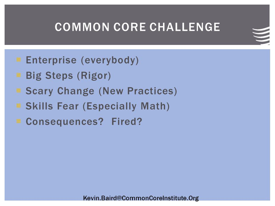Kevin.Baird@CommonCoreInstitute.Org  Enterprise (everybody)  Big Steps (Rigor)  Scary Change (New Practices)  Skills Fear (Especially Math)  Consequences.