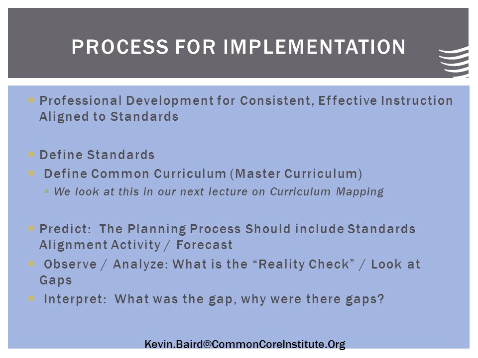 Kevin.Baird@CommonCoreInstitute.Org  Professional Development for Consistent, Effective Instruction Aligned to Standards  Define Standards  Define Common Curriculum (Master Curriculum)  We look at this in our next lecture on Curriculum Mapping  Predict: The Planning Process Should include Standards Alignment Activity / Forecast  Observe / Analyze: What is the Reality Check / Look at Gaps  Interpret: What was the gap, why were there gaps.