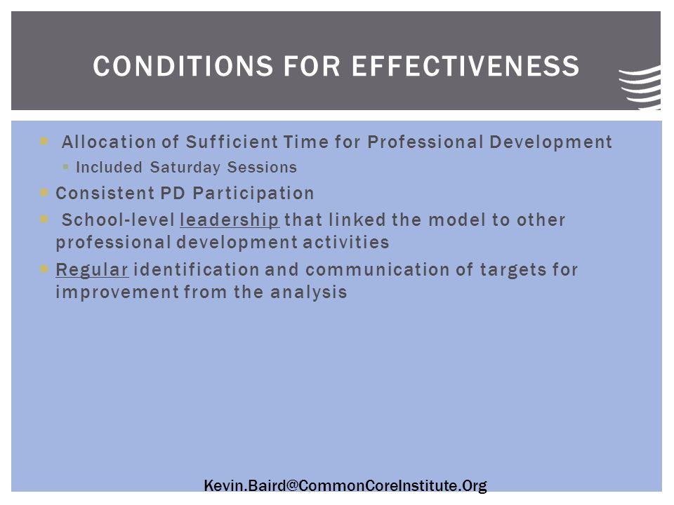 Kevin.Baird@CommonCoreInstitute.Org  Allocation of Sufficient Time for Professional Development  Included Saturday Sessions  Consistent PD Participation  School-level leadership that linked the model to other professional development activities  Regular identification and communication of targets for improvement from the analysis CONDITIONS FOR EFFECTIVENESS