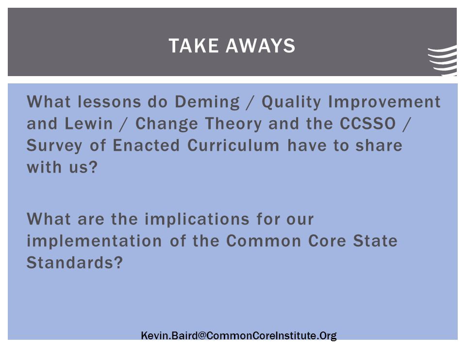 Kevin.Baird@CommonCoreInstitute.Org What lessons do Deming / Quality Improvement and Lewin / Change Theory and the CCSSO / Survey of Enacted Curriculum have to share with us.