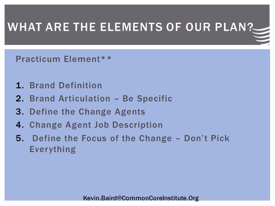 Kevin.Baird@CommonCoreInstitute.Org Practicum Element** 1.Brand Definition 2.Brand Articulation – Be Specific 3.Define the Change Agents 4.Change Agent Job Description 5.