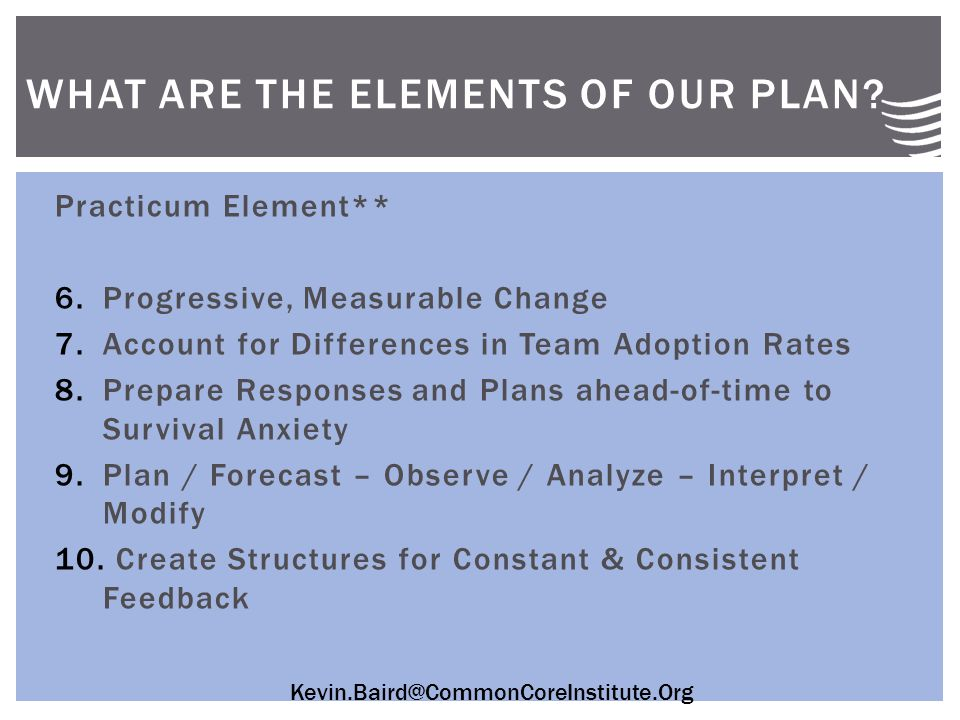 Kevin.Baird@CommonCoreInstitute.Org Practicum Element** 6.Progressive, Measurable Change 7.Account for Differences in Team Adoption Rates 8.Prepare Responses and Plans ahead-of-time to Survival Anxiety 9.Plan / Forecast – Observe / Analyze – Interpret / Modify 10.