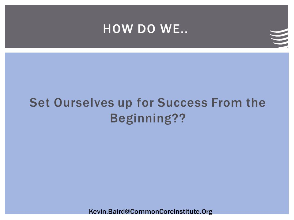 Kevin.Baird@CommonCoreInstitute.Org Set Ourselves up for Success From the Beginning HOW DO WE..