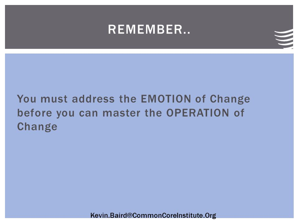 Kevin.Baird@CommonCoreInstitute.Org You must address the EMOTION of Change before you can master the OPERATION of Change REMEMBER..