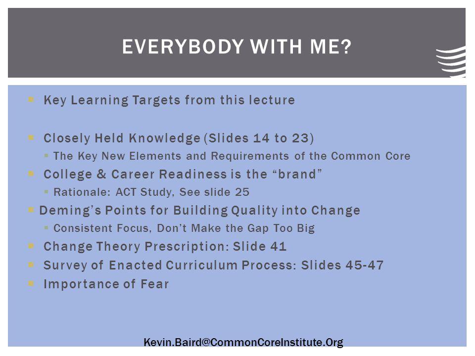 Kevin.Baird@CommonCoreInstitute.Org  Key Learning Targets from this lecture  Closely Held Knowledge (Slides 14 to 23)  The Key New Elements and Requirements of the Common Core  College & Career Readiness is the brand  Rationale: ACT Study, See slide 25  Deming's Points for Building Quality into Change  Consistent Focus, Don't Make the Gap Too Big  Change Theory Prescription: Slide 41  Survey of Enacted Curriculum Process: Slides 45-47  Importance of Fear EVERYBODY WITH ME