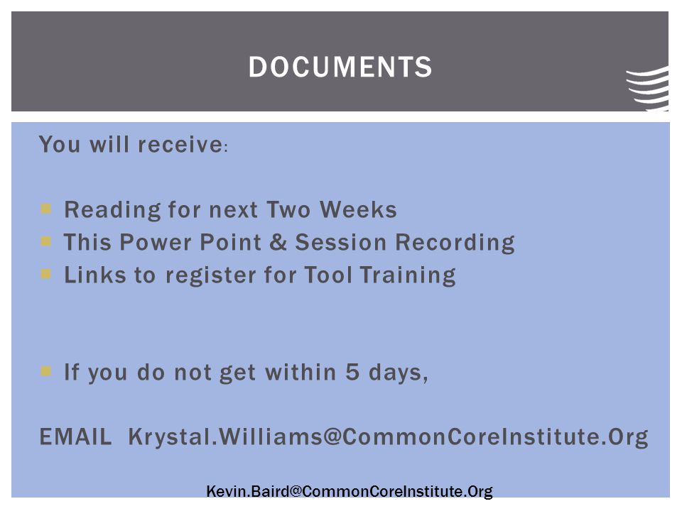 Kevin.Baird@CommonCoreInstitute.Org You will receive :  Reading for next Two Weeks  This Power Point & Session Recording  Links to register for Tool Training  If you do not get within 5 days, EMAIL Krystal.Williams@CommonCoreInstitute.Org DOCUMENTS