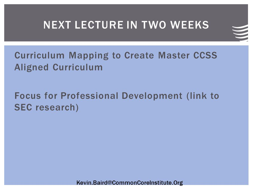 Kevin.Baird@CommonCoreInstitute.Org Curriculum Mapping to Create Master CCSS Aligned Curriculum Focus for Professional Development (link to SEC research) NEXT LECTURE IN TWO WEEKS