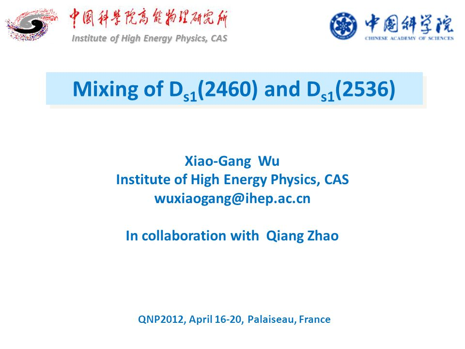 Mixing of D s1 (2460) and D s1 (2536) Institute of High Energy Physics, CAS Xiao-Gang Wu Institute of High Energy Physics, CAS wuxiaogang@ihep.ac.cn In collaboration with Qiang Zhao QNP2012, April 16-20, Palaiseau, France