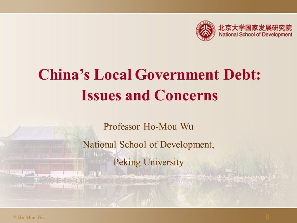 0 © Ho-Mou Wu China's Local Government Debt: Issues and Concerns Professor Ho-Mou Wu National School of Development, Peking University