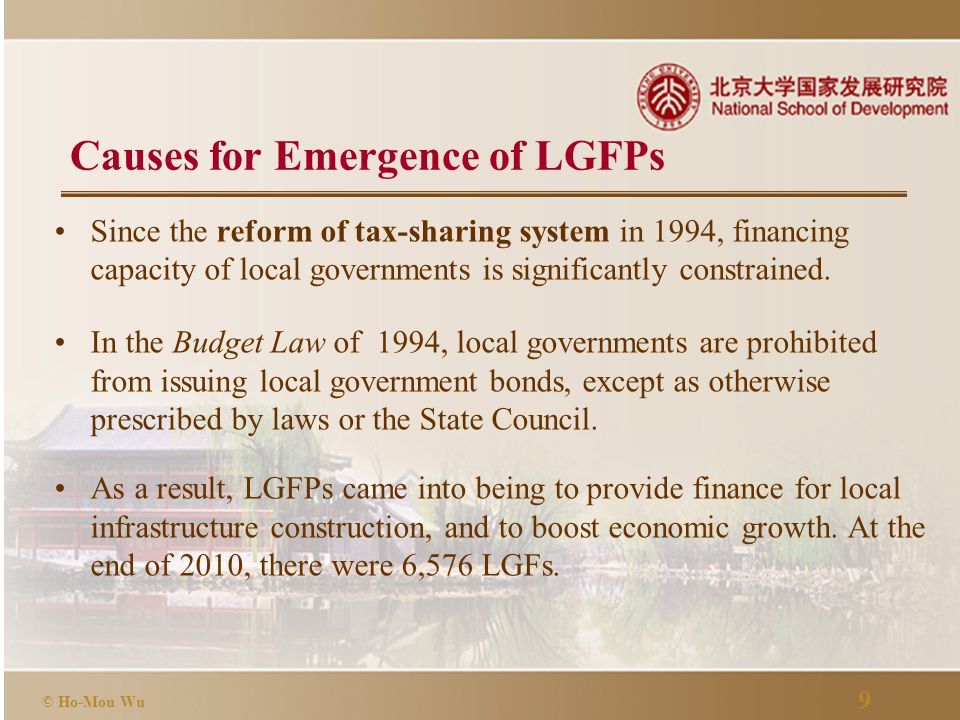9 © Ho-Mou Wu Causes for Emergence of LGFPs Since the reform of tax-sharing system in 1994, financing capacity of local governments is significantly constrained.