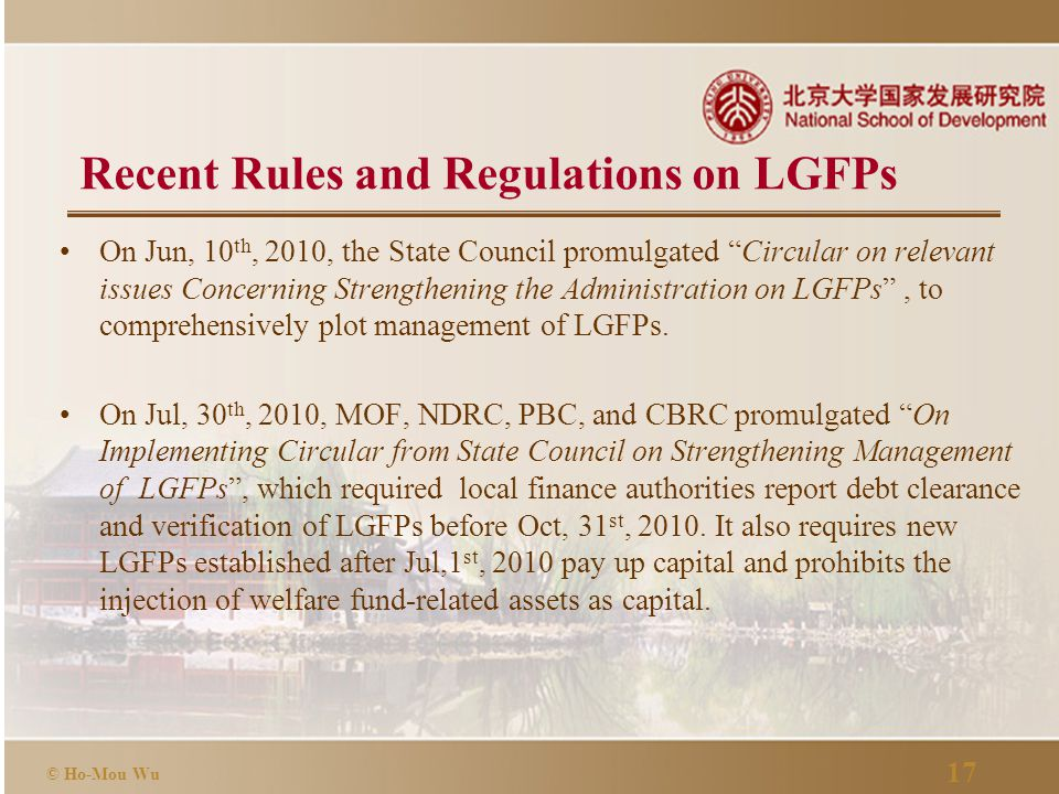 """17 © Ho-Mou Wu Recent Rules and Regulations on LGFPs On Jun, 10 th, 2010, the State Council promulgated """"Circular on relevant issues Concerning Streng"""