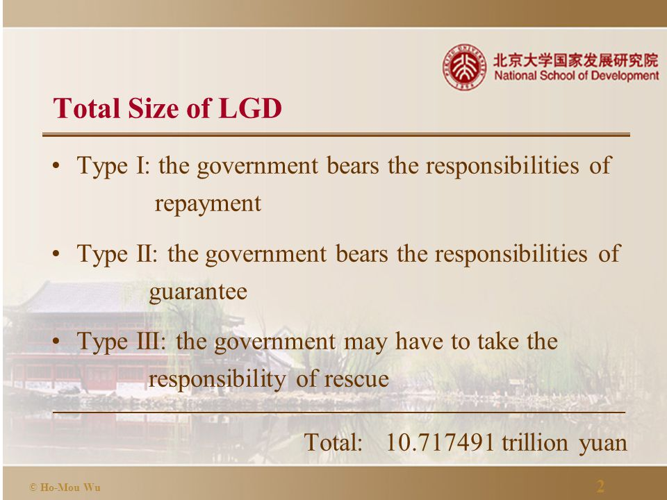 2 © Ho-Mou Wu Total Size of LGD Type I: the government bears the responsibilities of repayment Type II: the government bears the responsibilities of guarantee Type III: the government may have to take the responsibility of rescue Total: 10.717491 trillion yuan