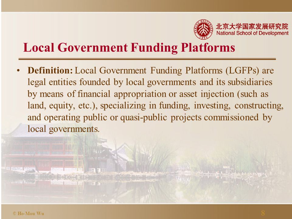8 © Ho-Mou Wu Local Government Funding Platforms Definition: Local Government Funding Platforms (LGFPs) are legal entities founded by local governments and its subsidiaries by means of financial appropriation or asset injection (such as land, equity, etc.), specializing in funding, investing, constructing, and operating public or quasi-public projects commissioned by local governments.