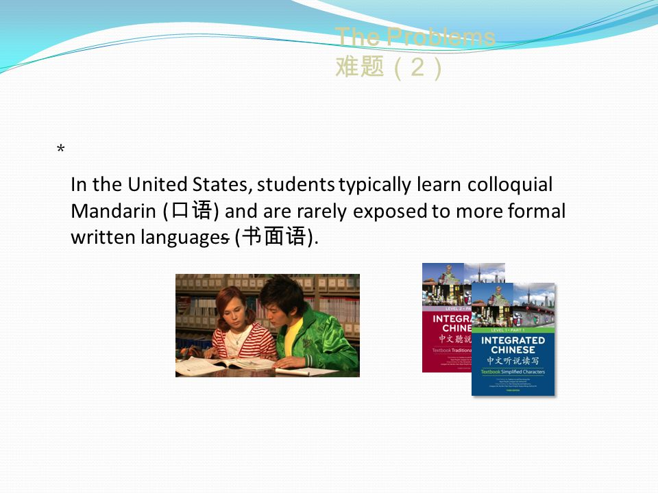 The Problems 难题(2) * In the United States, students typically learn colloquial Mandarin ( 口语 ) and are rarely exposed to more formal written languages ( 书面语 ).
