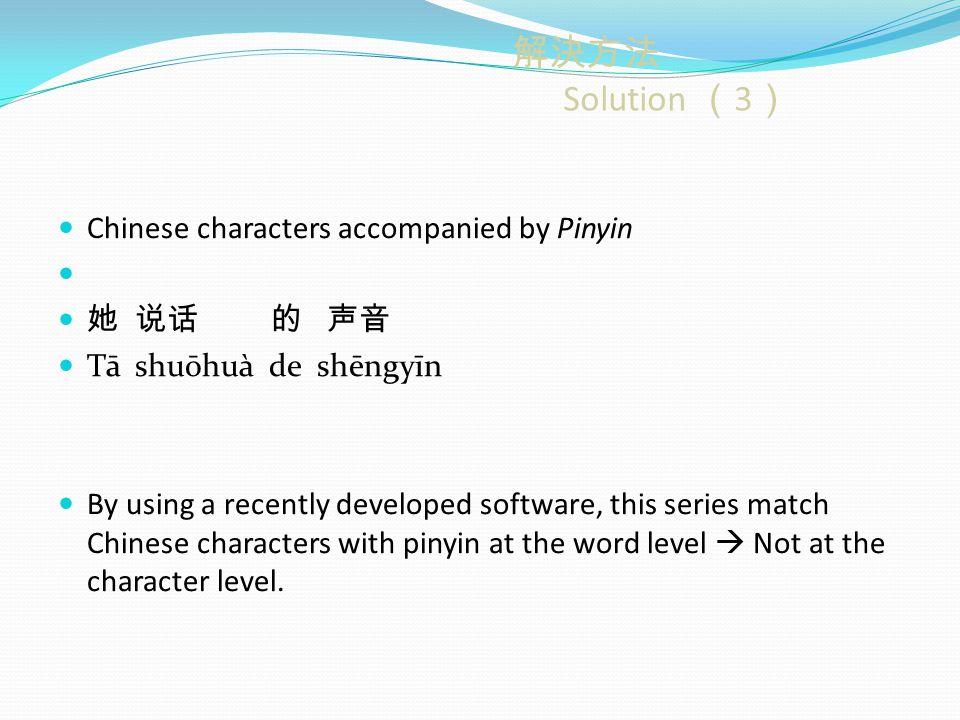 解決方法 Solution ( 3 ) Chinese characters accompanied by Pinyin 她 说话 的 声音 Tā shuōhuà de shēngyīn By using a recently developed software, this series match Chinese characters with pinyin at the word level  Not at the character level.