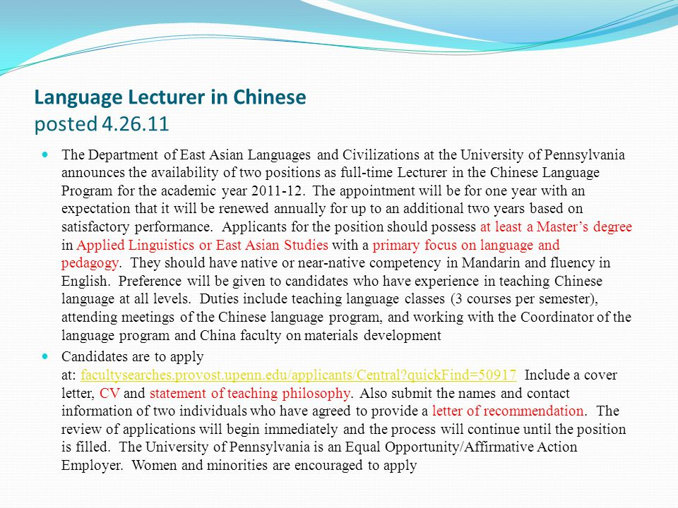 Language Lecturer in Chinese posted 4.26.11 The Department of East Asian Languages and Civilizations at the University of Pennsylvania announces the availability of two positions as full-time Lecturer in the Chinese Language Program for the academic year 2011-12.