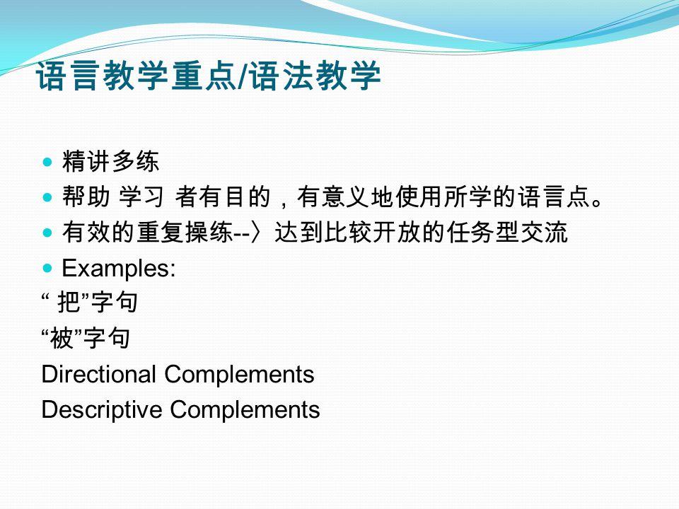 语言教学重点 / 语法教学 精讲多练 帮助 学习 者有目的,有意义地使用所学的语言点。 有效的重复操练 -- 〉达到比较开放的任务型交流 Examples: 把 字句 被 字句 Directional Complements Descriptive Complements