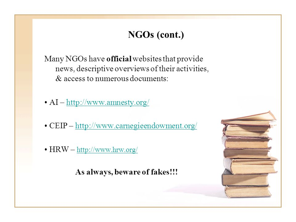 NGOs (cont.) Many NGOs have official websites that provide news, descriptive overviews of their activities, & access to numerous documents: AI – http://www.amnesty.org/http://www.amnesty.org/ CEIP – http://www.carnegieendowment.org/http://www.carnegieendowment.org/ HRW – http://www.hrw.org/ http://www.hrw.org/ As always, beware of fakes!!!