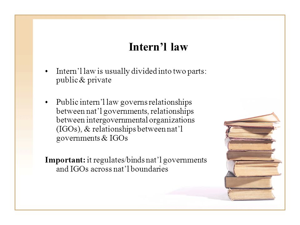 Intern'l law Intern'l law is usually divided into two parts: public & private Public intern'l law governs relationships between nat'l governments, relationships between intergovernmental organizations (IGOs), & relationships between nat'l governments & IGOs Important: it regulates/binds nat'l governments and IGOs across nat'l boundaries