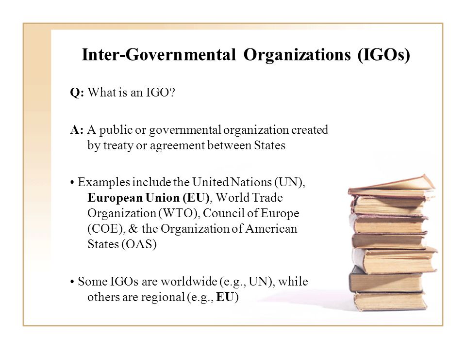 Inter-Governmental Organizations (IGOs) Q: What is an IGO? A: A public or governmental organization created by treaty or agreement between States Exam