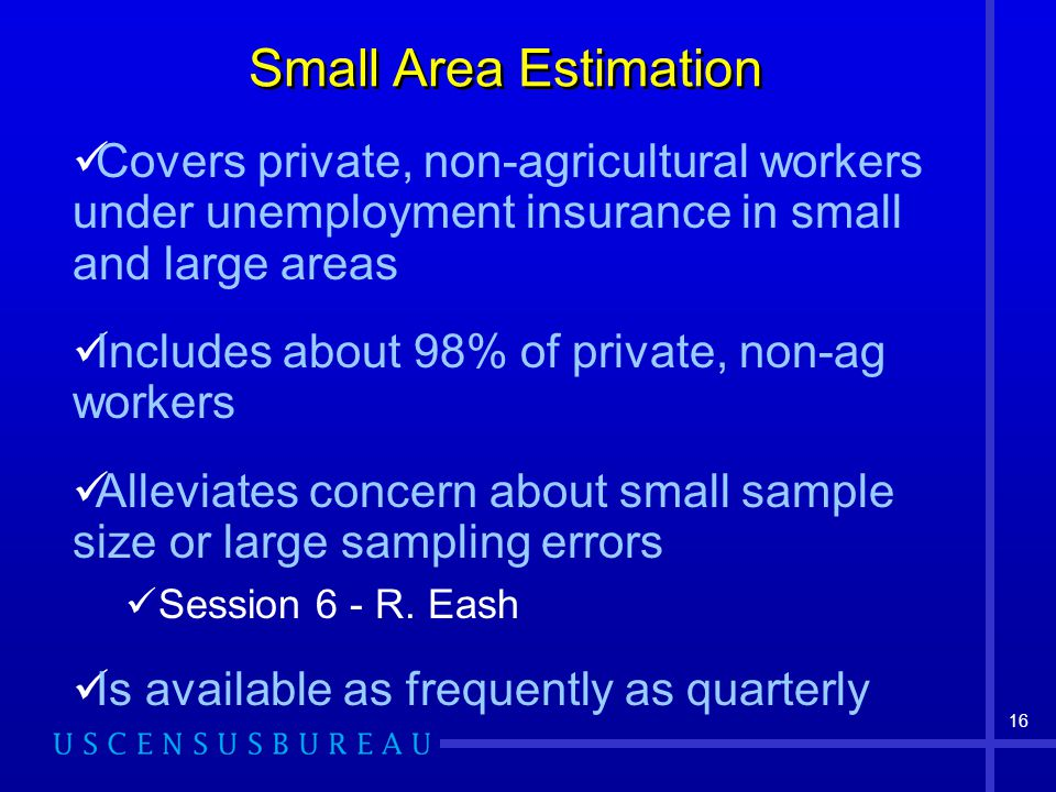 16 Small Area Estimation Covers private, non-agricultural workers under unemployment insurance in small and large areas Includes about 98% of private, non-ag workers Alleviates concern about small sample size or large sampling errors Session 6 - R.