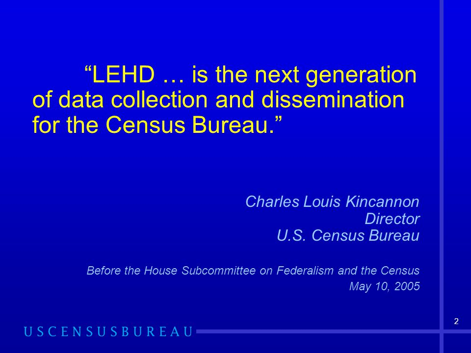 2 LEHD … is the next generation of data collection and dissemination for the Census Bureau. Charles Louis Kincannon Director U.S.