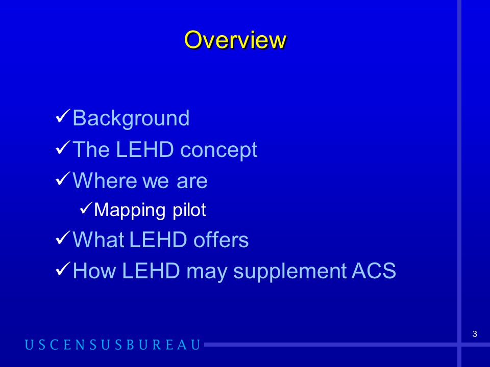 3 Overview Background The LEHD concept Where we are Mapping pilot What LEHD offers How LEHD may supplement ACS