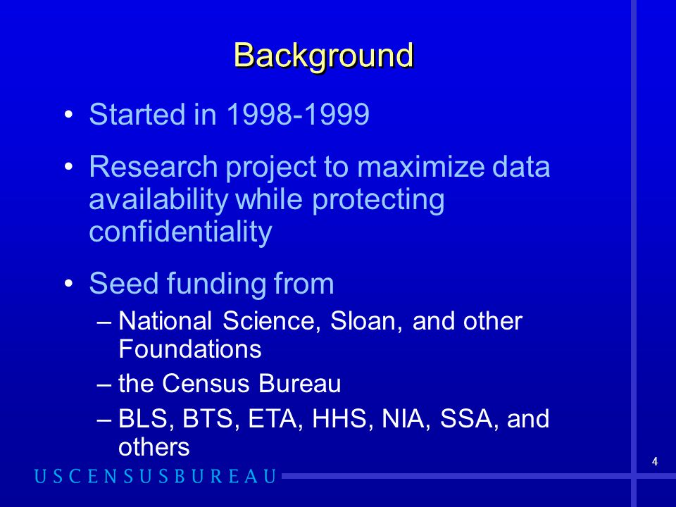 4 Started in 1998-1999 Research project to maximize data availability while protecting confidentiality Seed funding from –National Science, Sloan, and other Foundations –the Census Bureau –BLS, BTS, ETA, HHS, NIA, SSA, and others Background