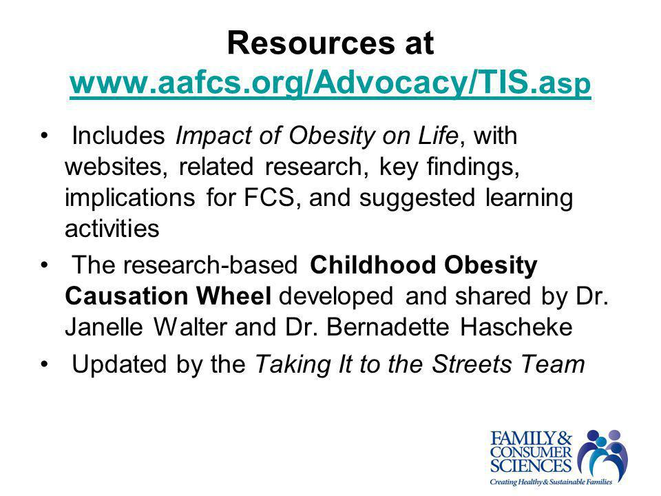 Resources at www.aafcs.org/Advocacy/TIS.a sp www.aafcs.org/Advocacy/TIS.a sp Includes Impact of Obesity on Life, with websites, related research, key