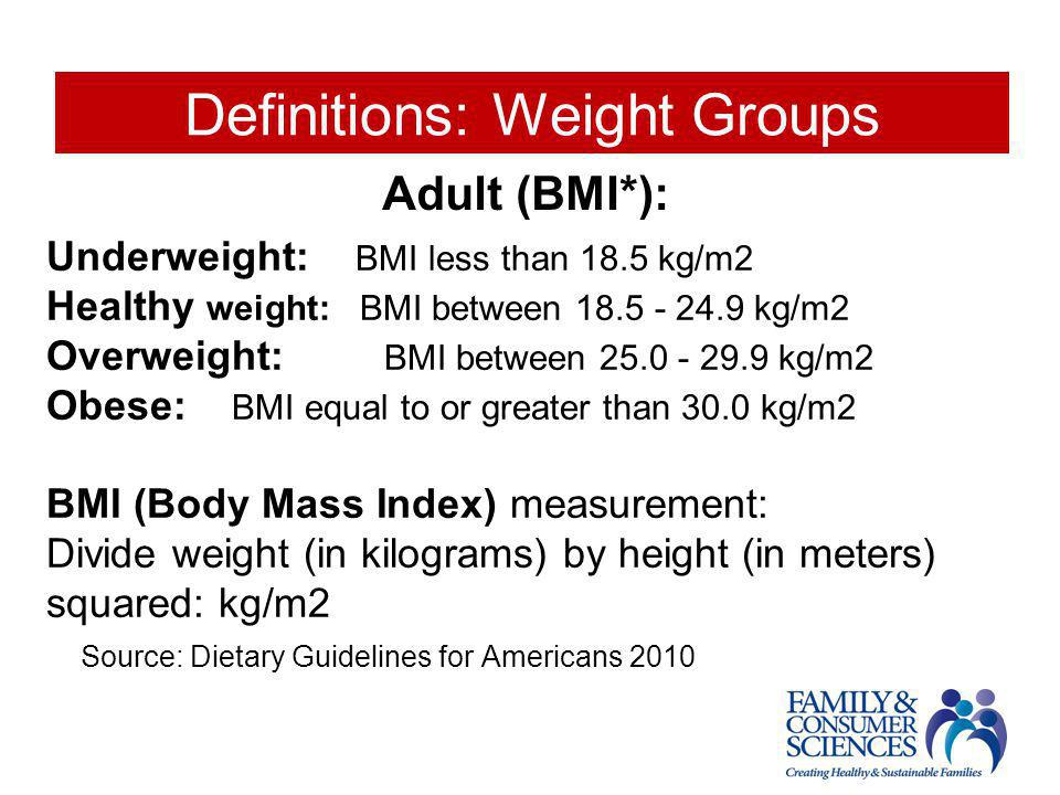 Definitions: Weight Groups Underweight: BMI less than 18.5 kg/m2 Healthy weight: BMI between 18.5 - 24.9 kg/m2 Overweight: BMI between 25.0 - 29.9 kg/